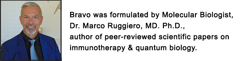 Bravo was formulated by Molecular Biologist, Dr. Marco Ruggiero, MD. Ph.D., author of peer-reviewed scientific papers on immunotherapy & quantum biology.